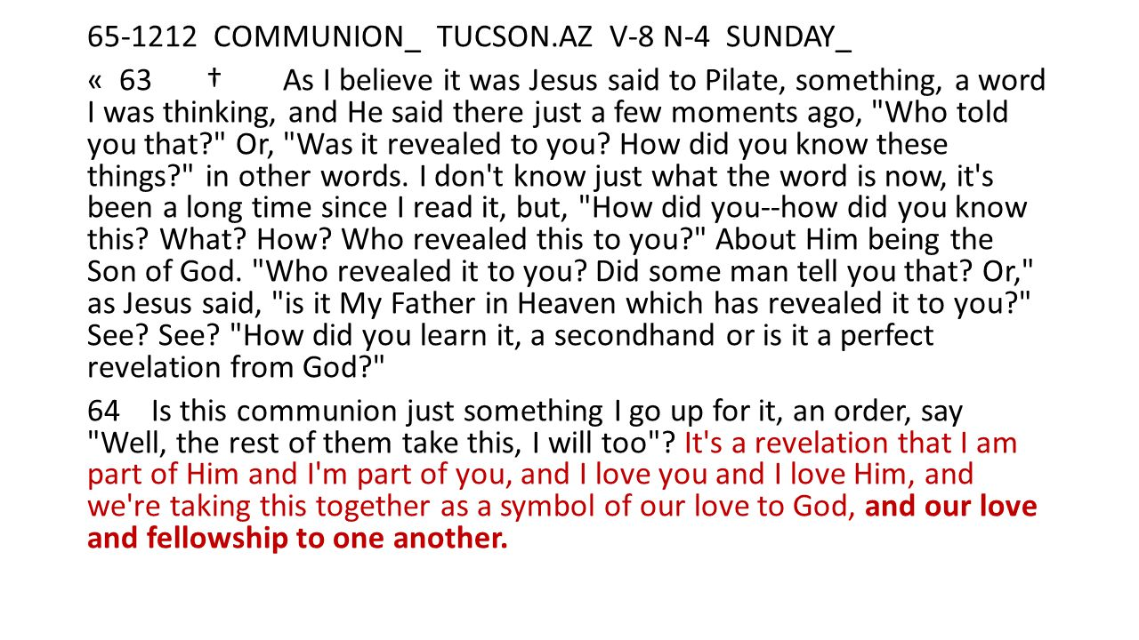 65-1212 COMMUNION_ TUCSON.AZ V-8 N-4 SUNDAY_ « 63 † As I believe it was Jesus said to Pilate, something, a word I was thinking, and He said there just a few moments ago, Who told you that Or, Was it revealed to you.