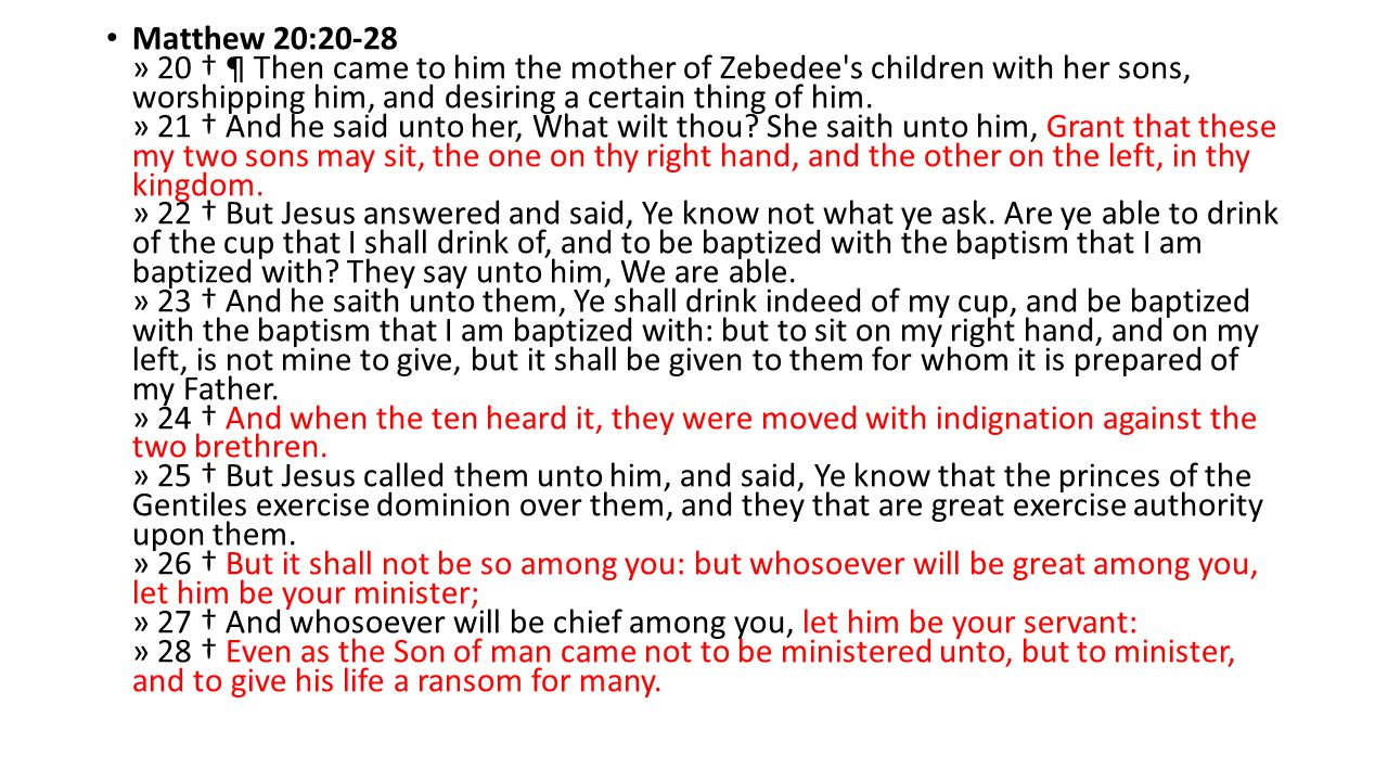 Matthew 20:20-28 » 20 † ¶ Then came to him the mother of Zebedee s children with her sons, worshipping him, and desiring a certain thing of him.