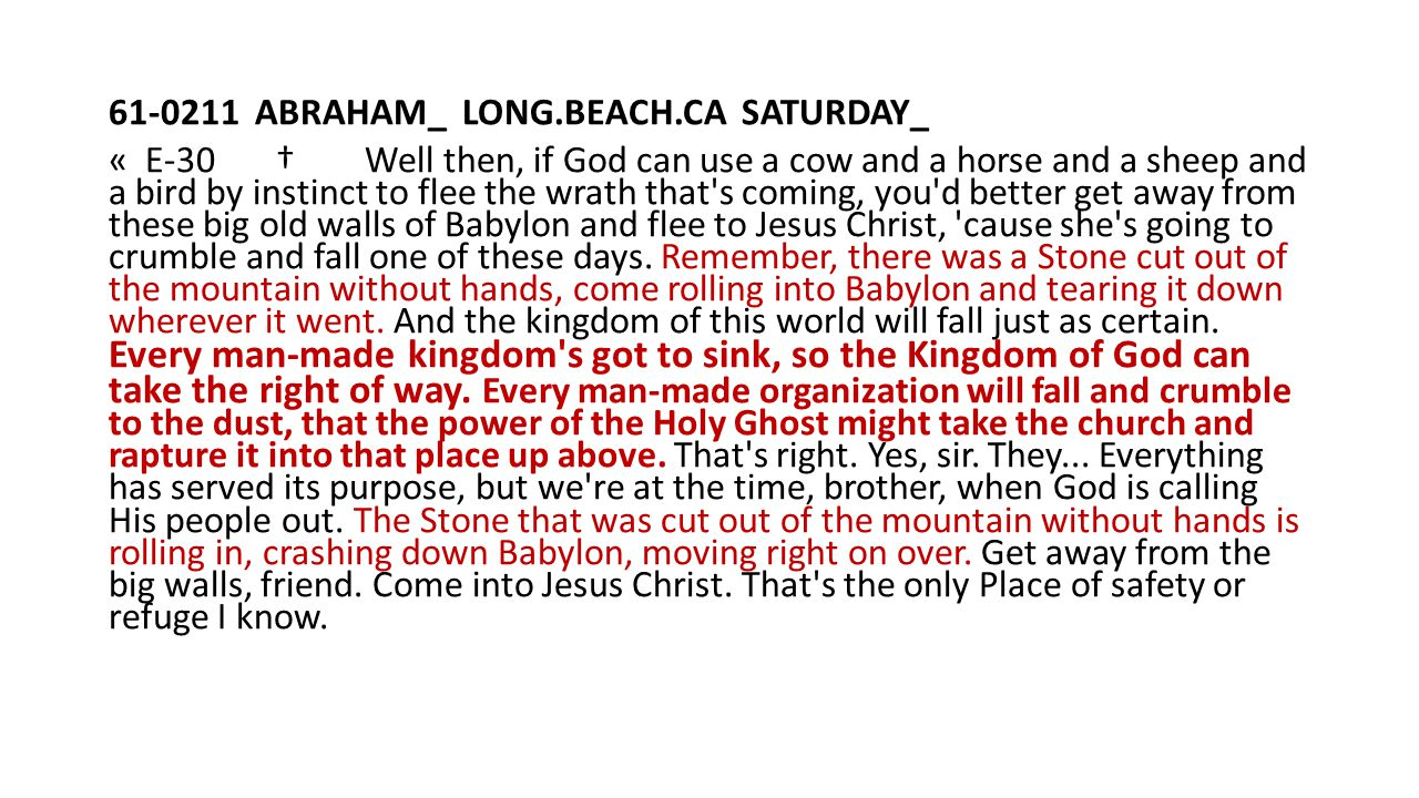 61-0211 ABRAHAM_ LONG.BEACH.CA SATURDAY_ « E-30 † Well then, if God can use a cow and a horse and a sheep and a bird by instinct to flee the wrath that s coming, you d better get away from these big old walls of Babylon and flee to Jesus Christ, cause she s going to crumble and fall one of these days.