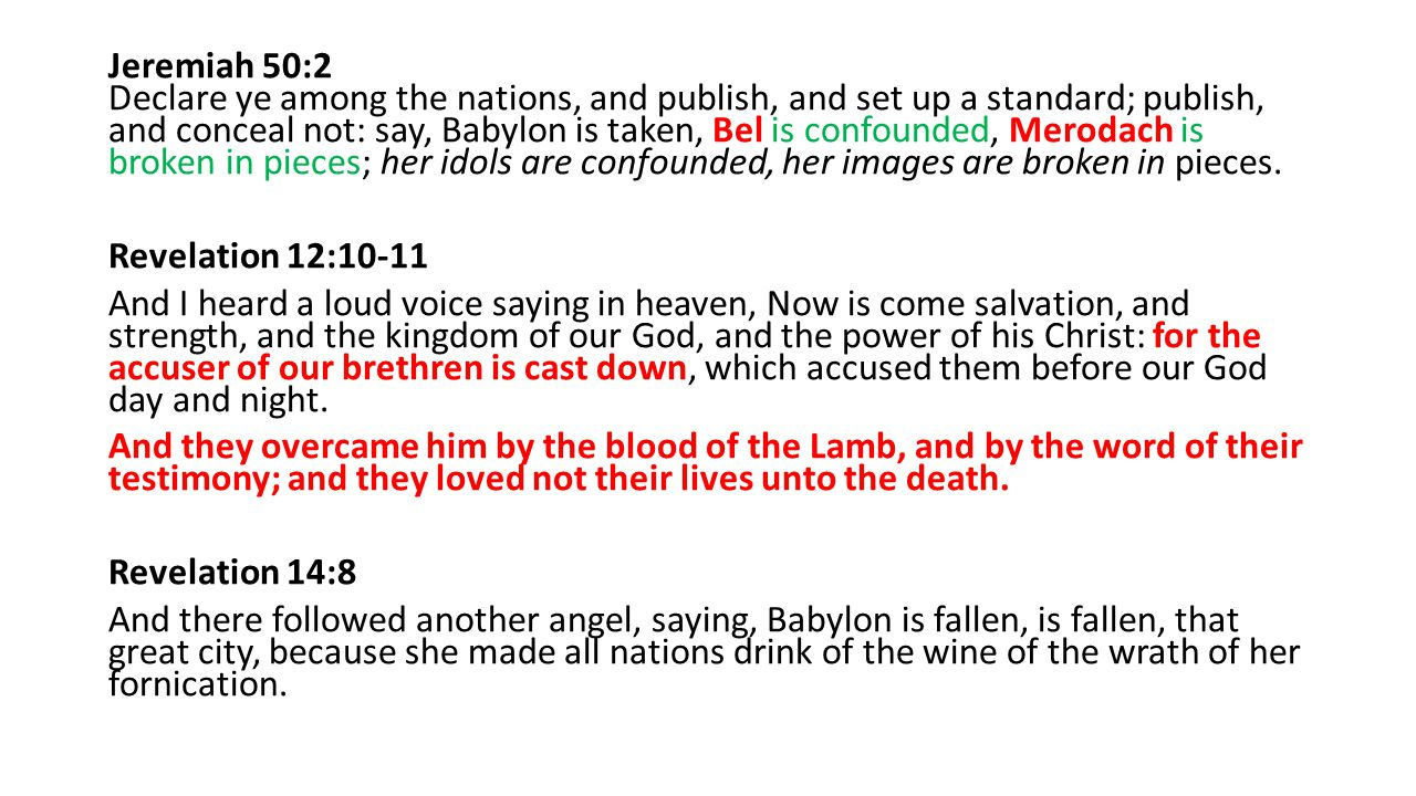 Jeremiah 50:2 Declare ye among the nations, and publish, and set up a standard; publish, and conceal not: say, Babylon is taken, Bel is confounded, Merodach is broken in pieces; her idols are confounded, her images are broken in pieces.