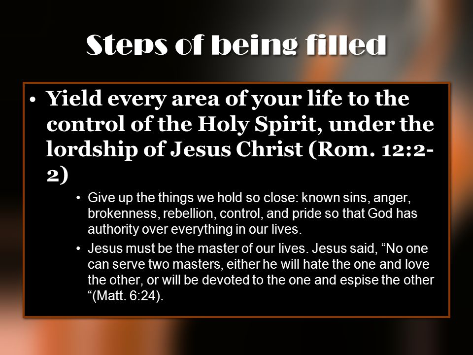 Steps of being filled Yield every area of your life to the control of the Holy Spirit, under the lordship of Jesus Christ (Rom. 12:2-2)