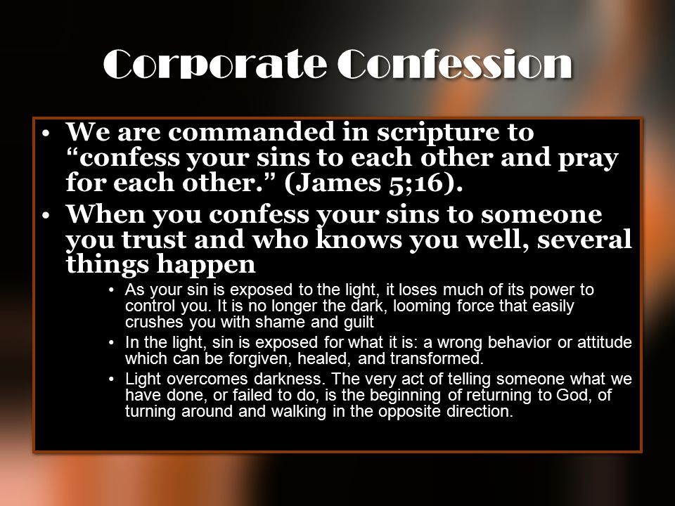 Corporate Confession We are commanded in scripture to confess your sins to each other and pray for each other. (James 5;16).