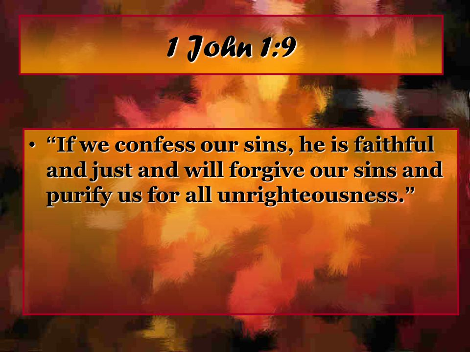 1 John 1:9 If we confess our sins, he is faithful and just and will forgive our sins and purify us for all unrighteousness.
