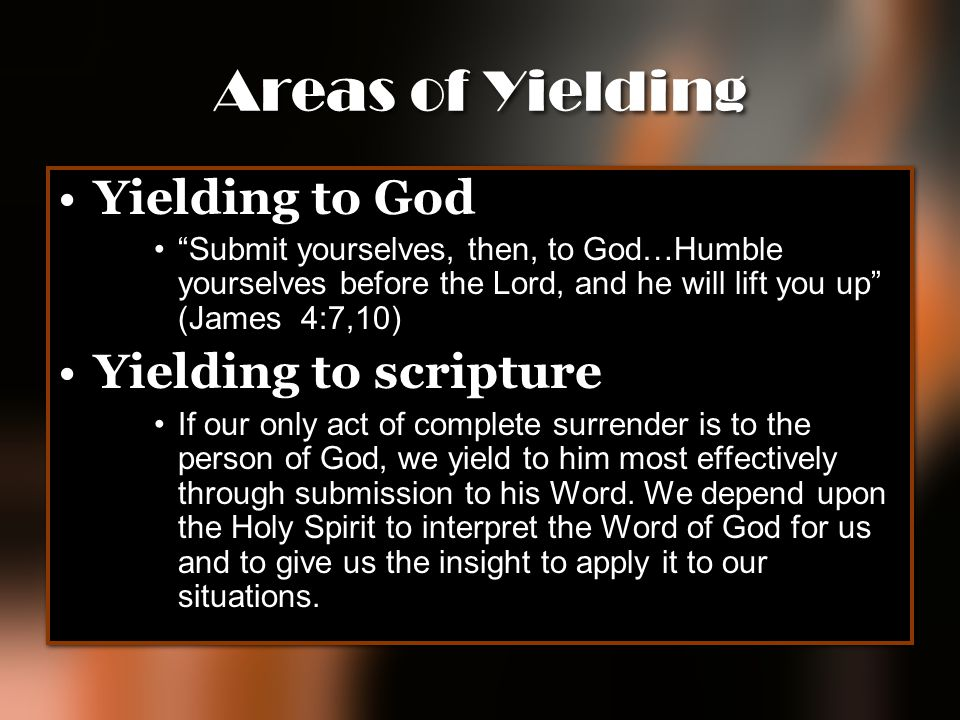 Areas of Yielding Yielding to God Yielding to scripture