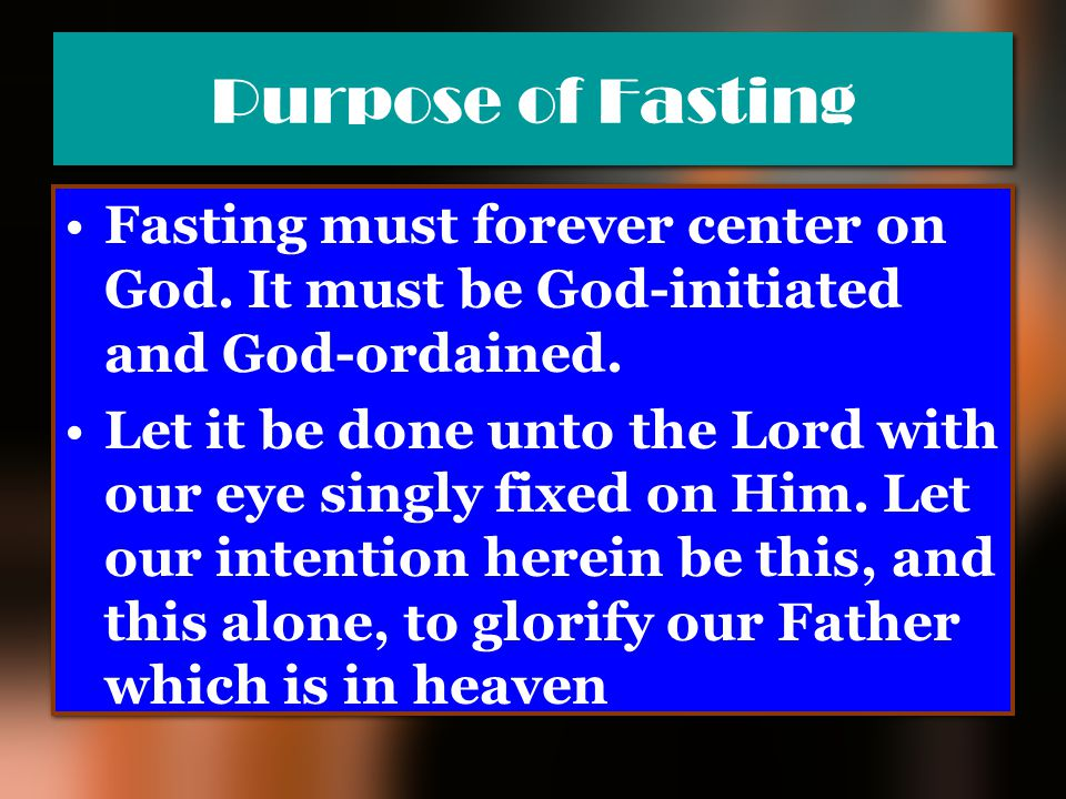 Purpose of Fasting Fasting must forever center on God. It must be God-initiated and God-ordained.