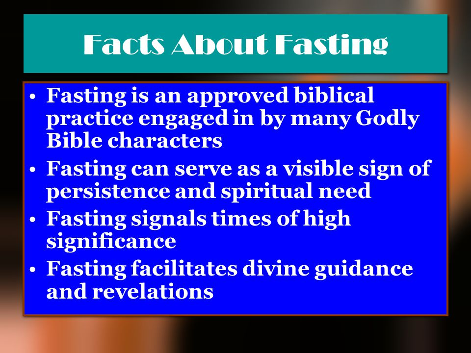 Facts About Fasting Fasting is an approved biblical practice engaged in by many Godly Bible characters.