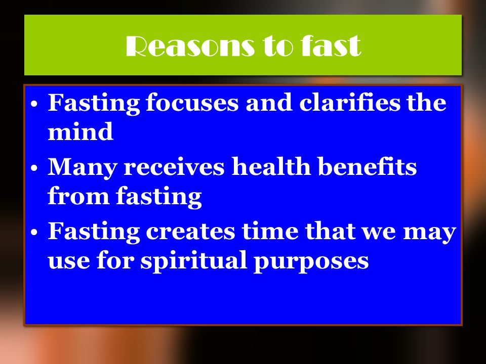 Reasons to fast Fasting focuses and clarifies the mind