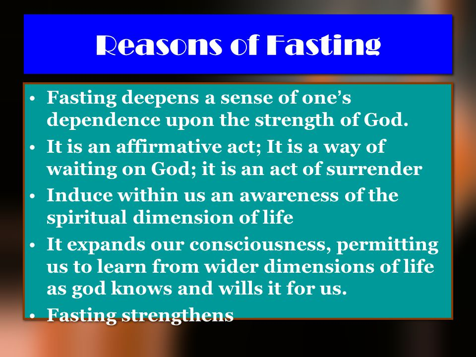 Reasons of Fasting Fasting deepens a sense of one's dependence upon the strength of God.