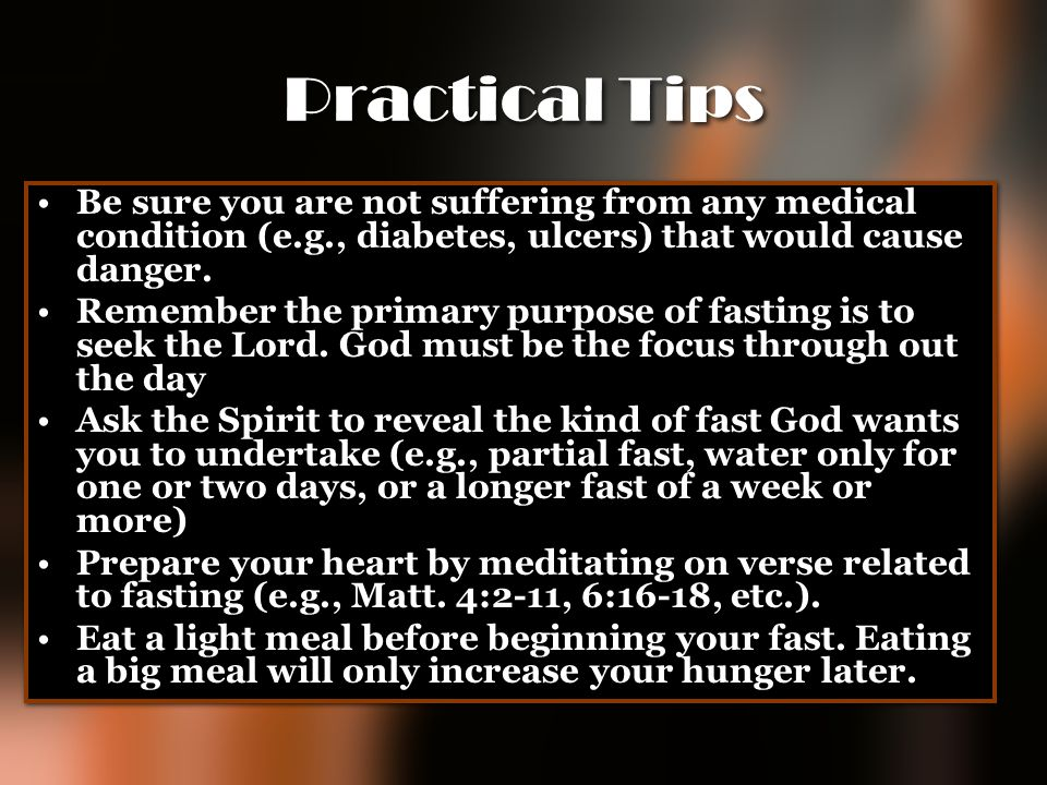 Practical Tips Be sure you are not suffering from any medical condition (e.g., diabetes, ulcers) that would cause danger.