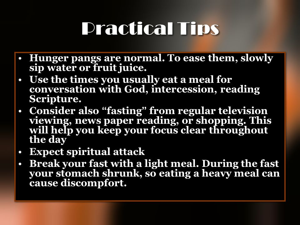 Practical Tips Hunger pangs are normal. To ease them, slowly sip water or fruit juice.