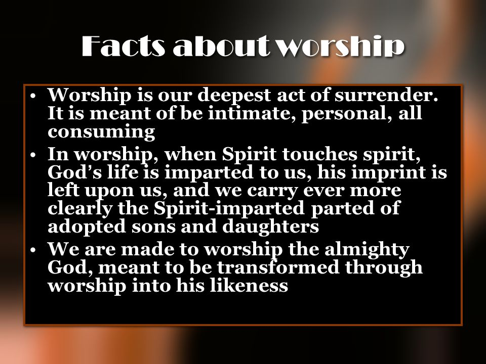 Facts about worship Worship is our deepest act of surrender. It is meant of be intimate, personal, all consuming.