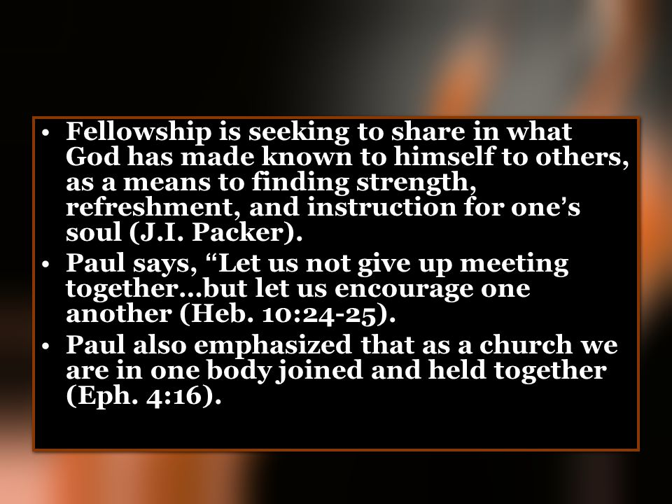 Fellowship is seeking to share in what God has made known to himself to others, as a means to finding strength, refreshment, and instruction for one's soul (J.I. Packer).