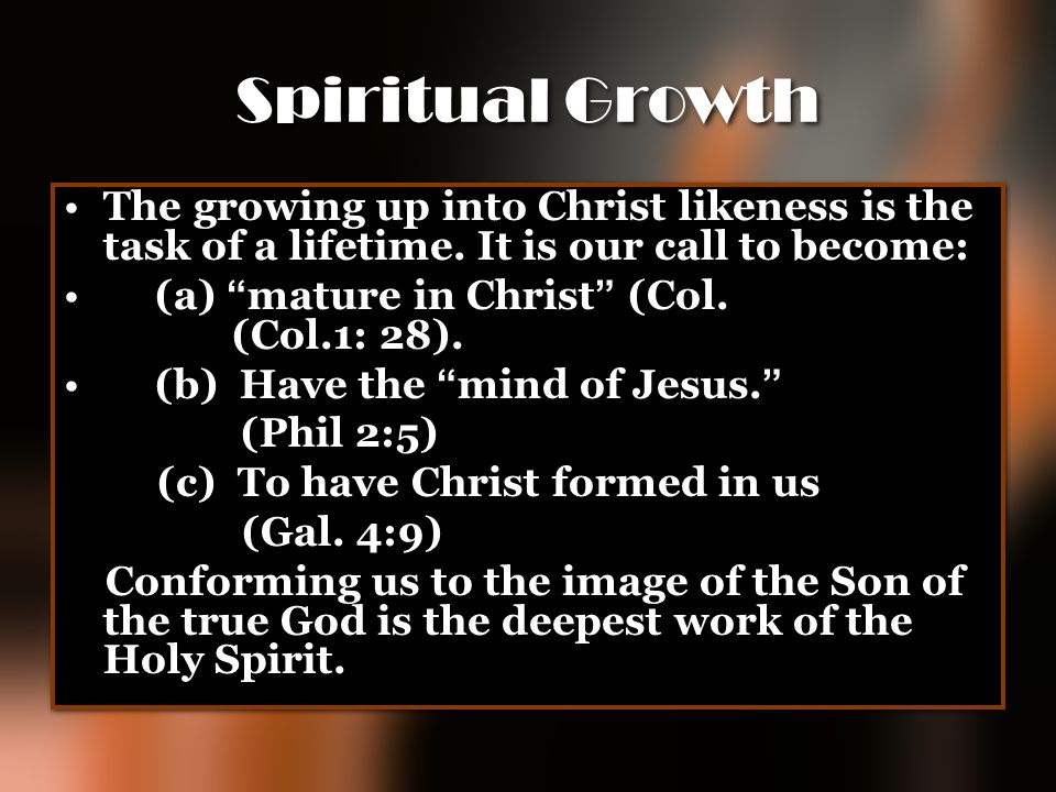 Spiritual Growth The growing up into Christ likeness is the task of a lifetime. It is our call to become: