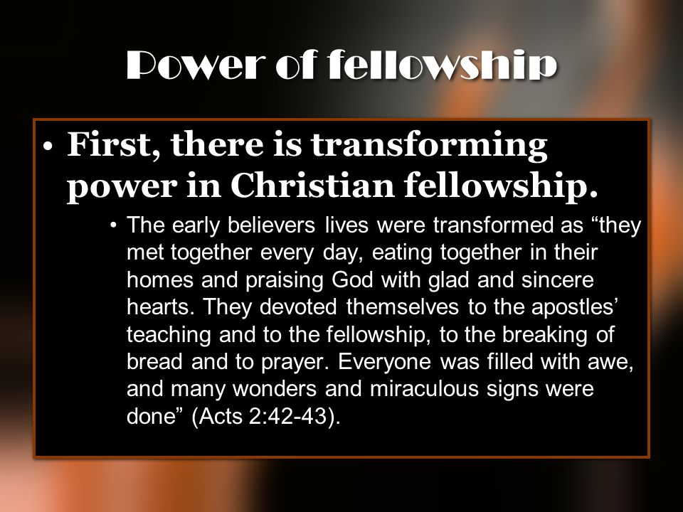 Power of fellowship First, there is transforming power in Christian fellowship.