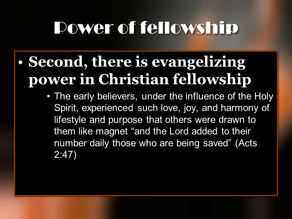 Power of fellowship Second, there is evangelizing power in Christian fellowship.