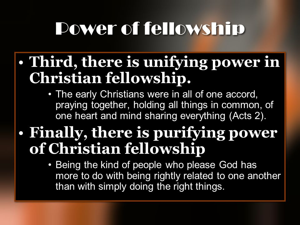 Power of fellowship Third, there is unifying power in Christian fellowship.