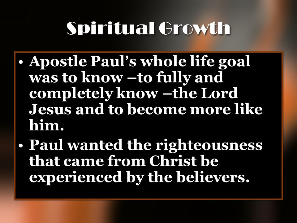 Spiritual Growth Apostle Paul's whole life goal was to know –to fully and completely know –the Lord Jesus and to become more like him.