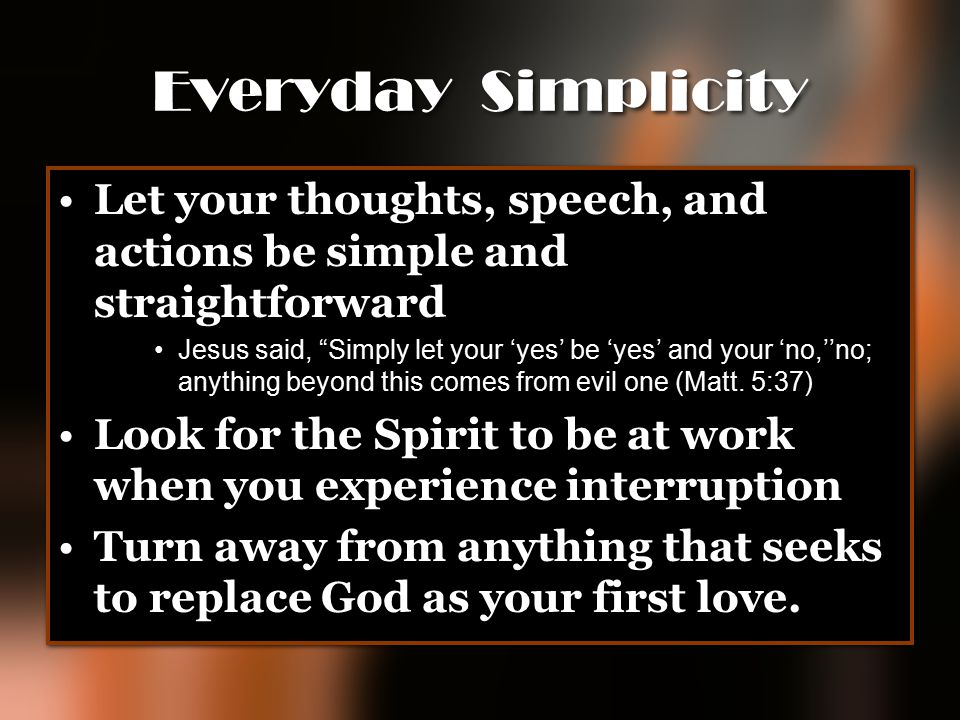 Everyday Simplicity Let your thoughts, speech, and actions be simple and straightforward.