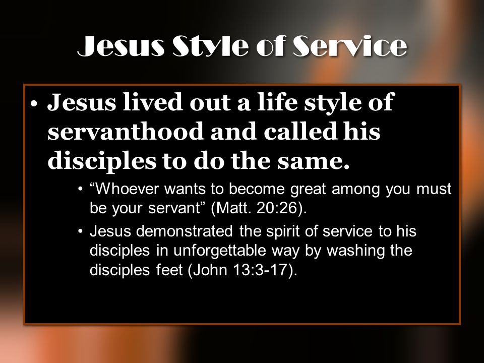 Jesus Style of Service Jesus lived out a life style of servanthood and called his disciples to do the same.