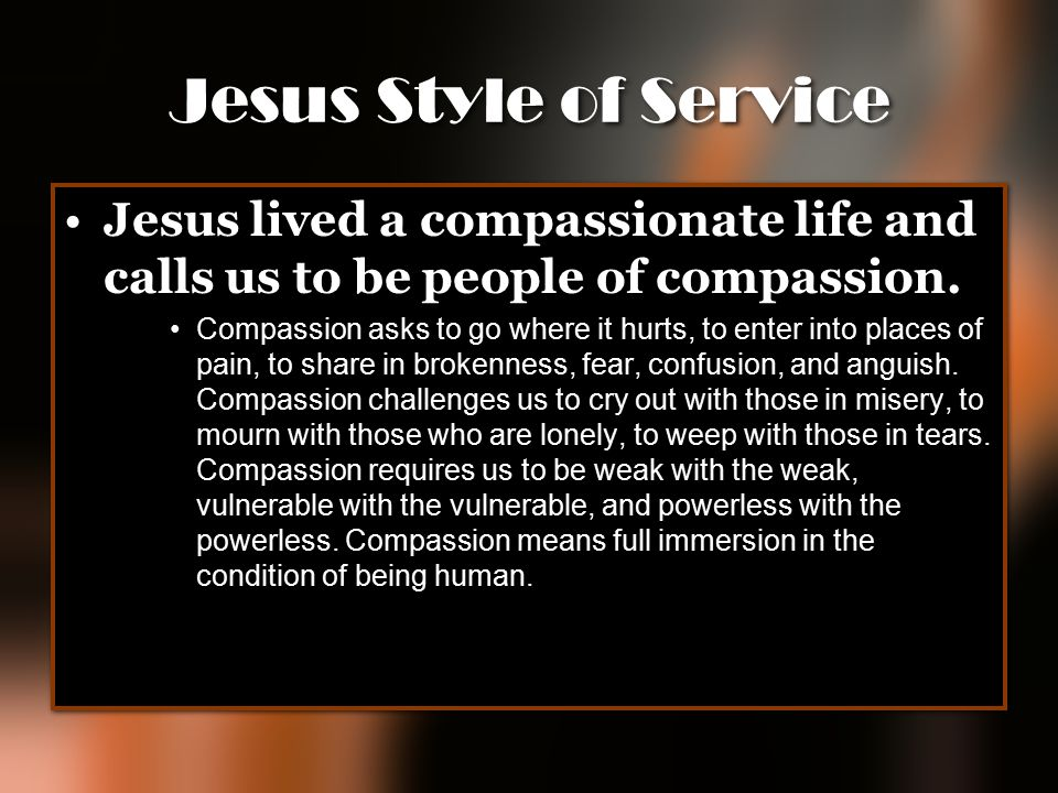 Jesus Style of Service Jesus lived a compassionate life and calls us to be people of compassion.