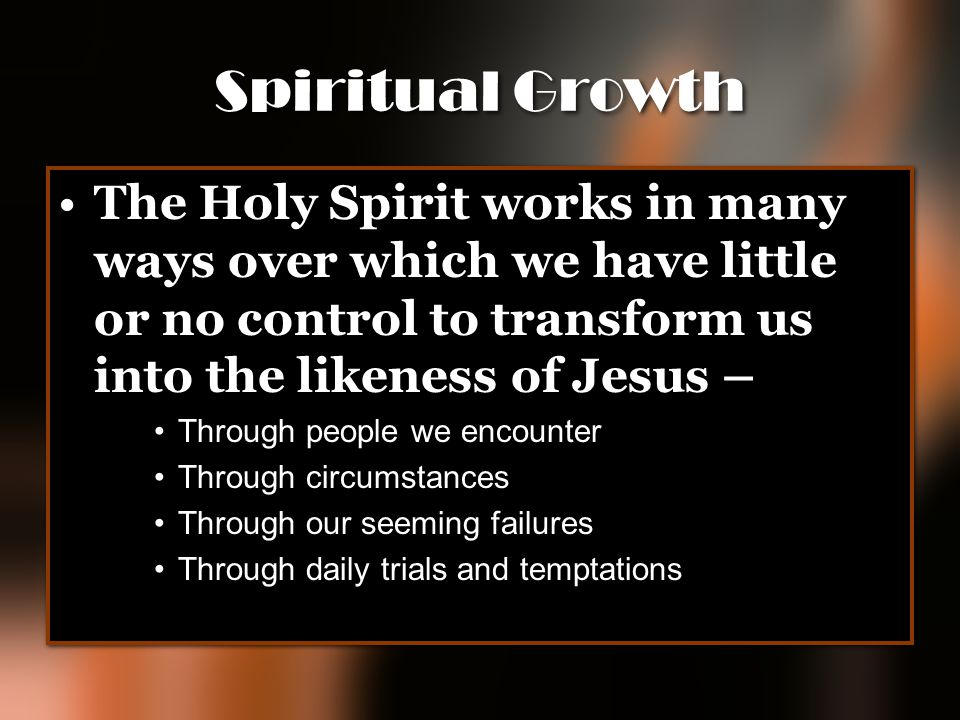 Spiritual Growth The Holy Spirit works in many ways over which we have little or no control to transform us into the likeness of Jesus –