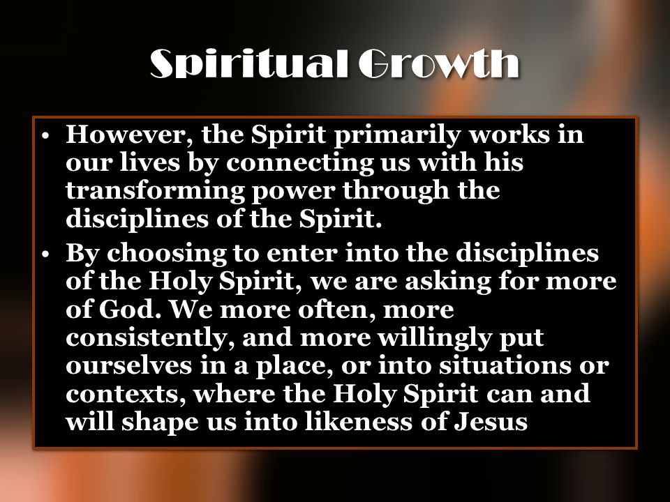 Spiritual Growth However, the Spirit primarily works in our lives by connecting us with his transforming power through the disciplines of the Spirit.
