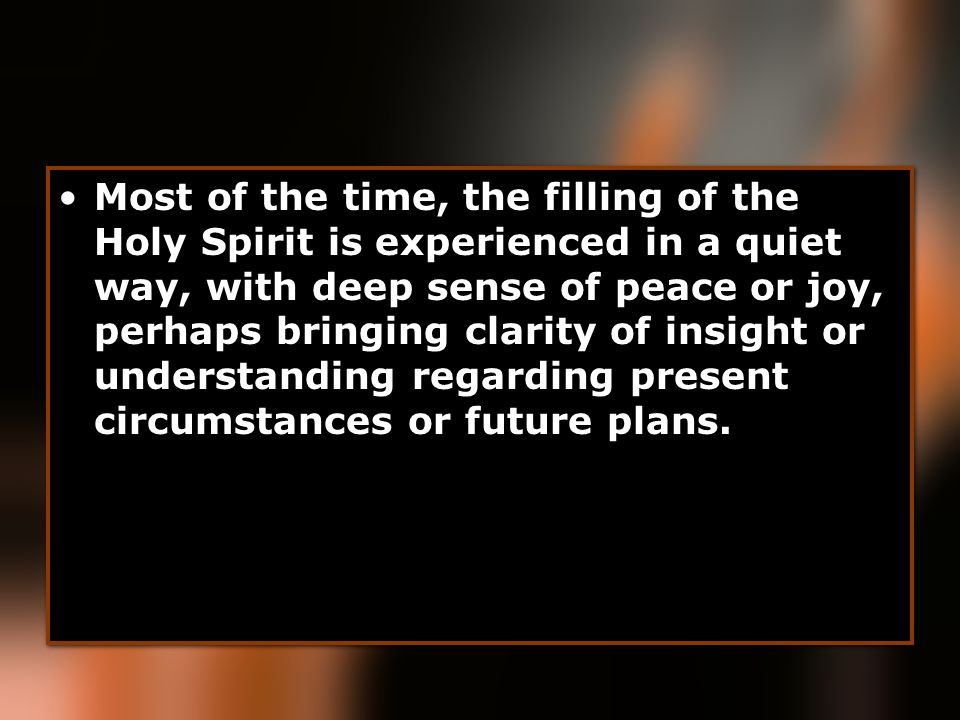 Most of the time, the filling of the Holy Spirit is experienced in a quiet way, with deep sense of peace or joy, perhaps bringing clarity of insight or understanding regarding present circumstances or future plans.