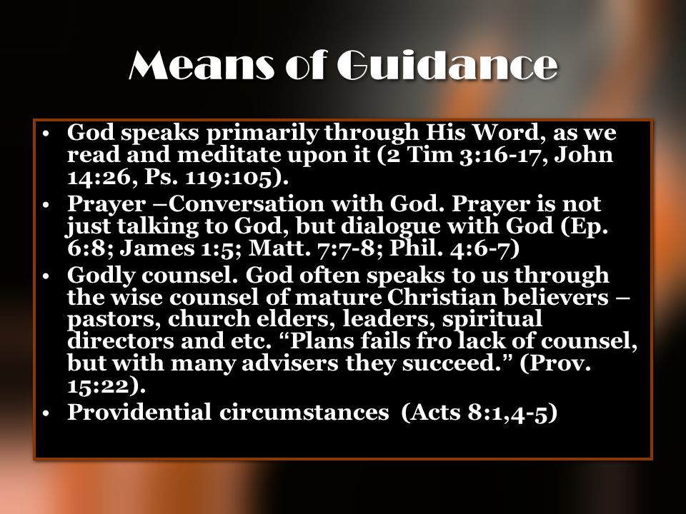 Means of Guidance God speaks primarily through His Word, as we read and meditate upon it (2 Tim 3:16-17, John 14:26, Ps. 119:105).