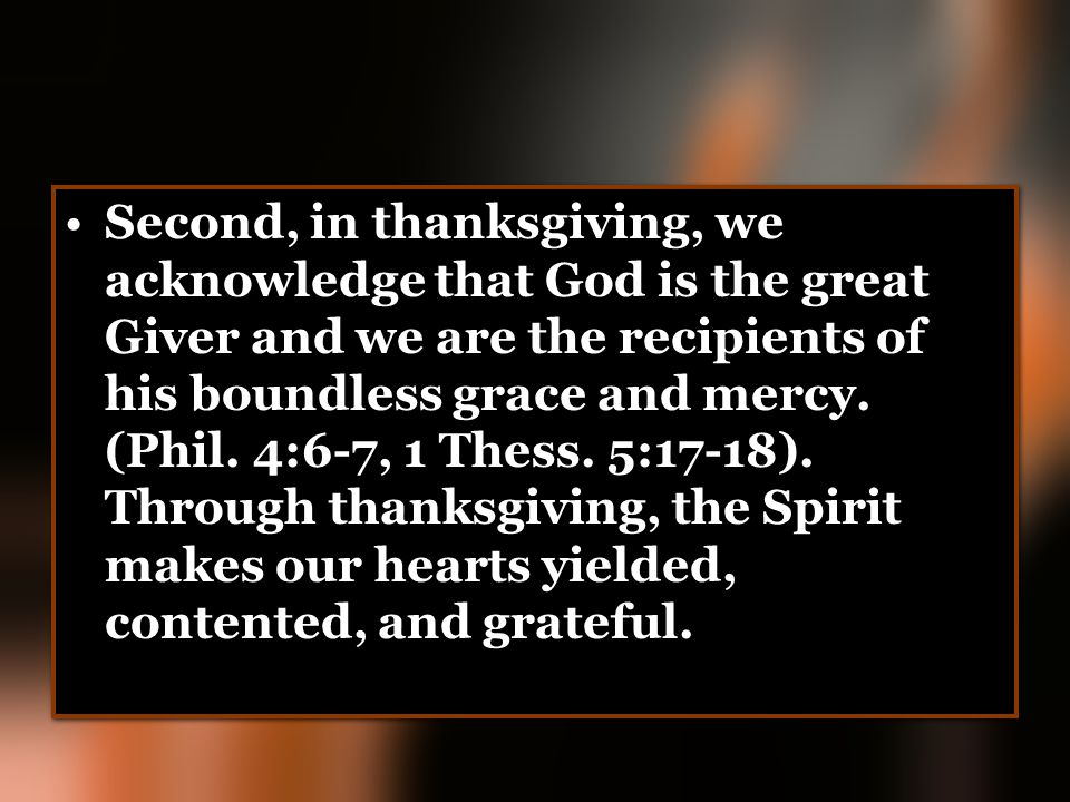 Second, in thanksgiving, we acknowledge that God is the great Giver and we are the recipients of his boundless grace and mercy.