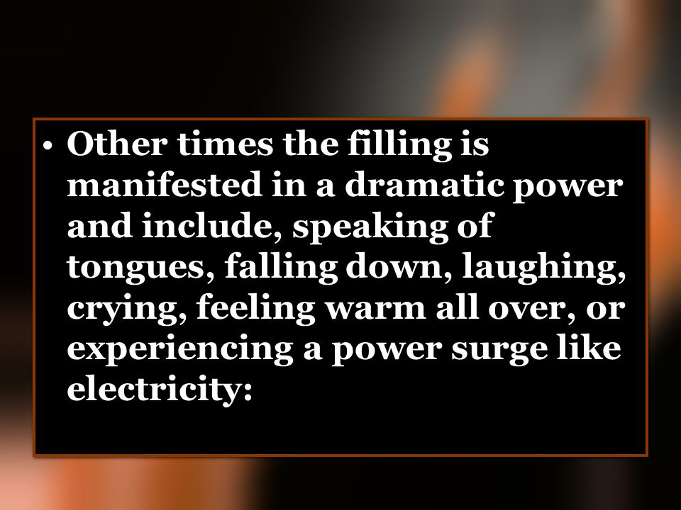 Other times the filling is manifested in a dramatic power and include, speaking of tongues, falling down, laughing, crying, feeling warm all over, or experiencing a power surge like electricity:
