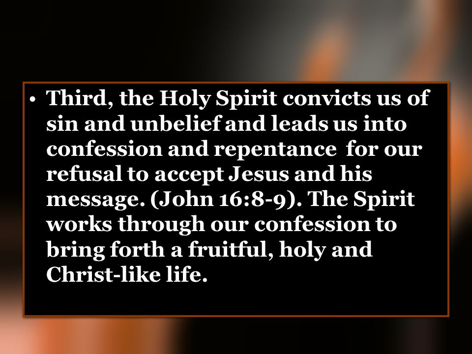 Third, the Holy Spirit convicts us of sin and unbelief and leads us into confession and repentance for our refusal to accept Jesus and his message.