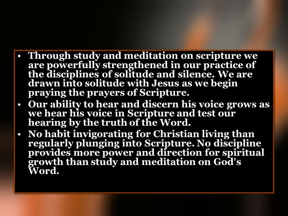 Through study and meditation on scripture we are powerfully strengthened in our practice of the disciplines of solitude and silence. We are drawn into solitude with Jesus as we begin praying the prayers of Scripture.