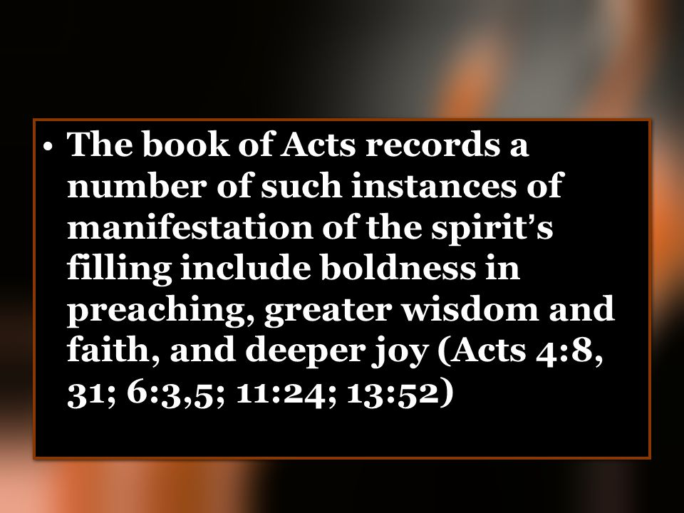 The book of Acts records a number of such instances of manifestation of the spirit's filling include boldness in preaching, greater wisdom and faith, and deeper joy (Acts 4:8, 31; 6:3,5; 11:24; 13:52)