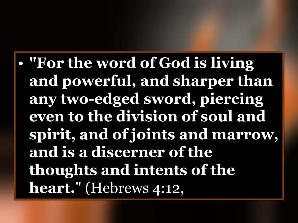 For the word of God is living and powerful, and sharper than any two-edged sword, piercing even to the division of soul and spirit, and of joints and marrow, and is a discerner of the thoughts and intents of the heart. (Hebrews 4:12,