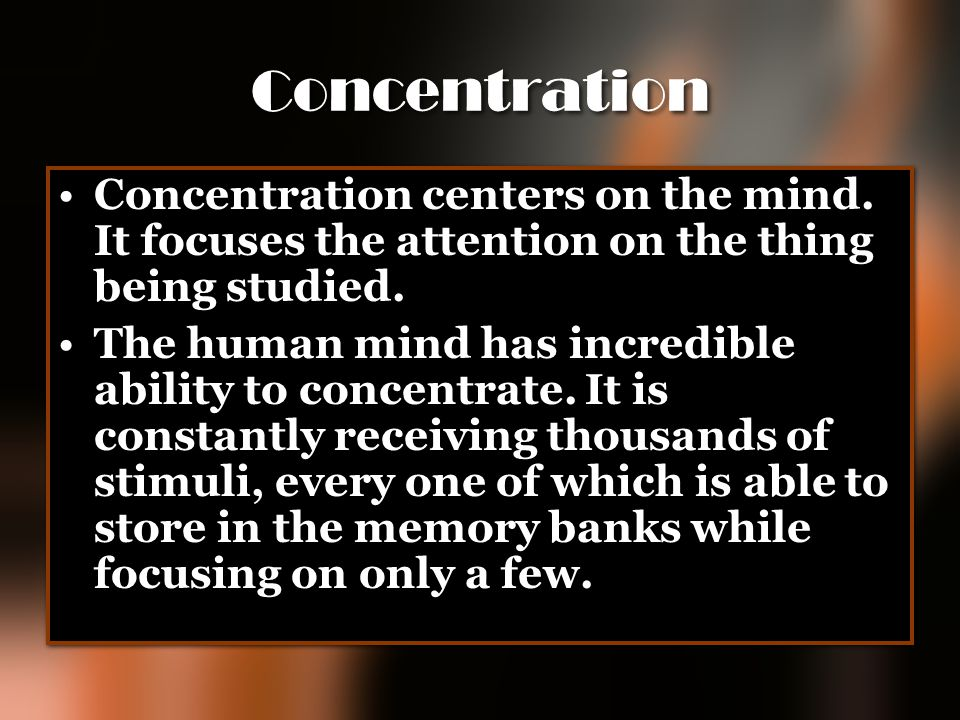 Concentration Concentration centers on the mind. It focuses the attention on the thing being studied.