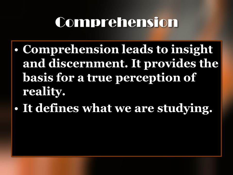Comprehension Comprehension leads to insight and discernment. It provides the basis for a true perception of reality.