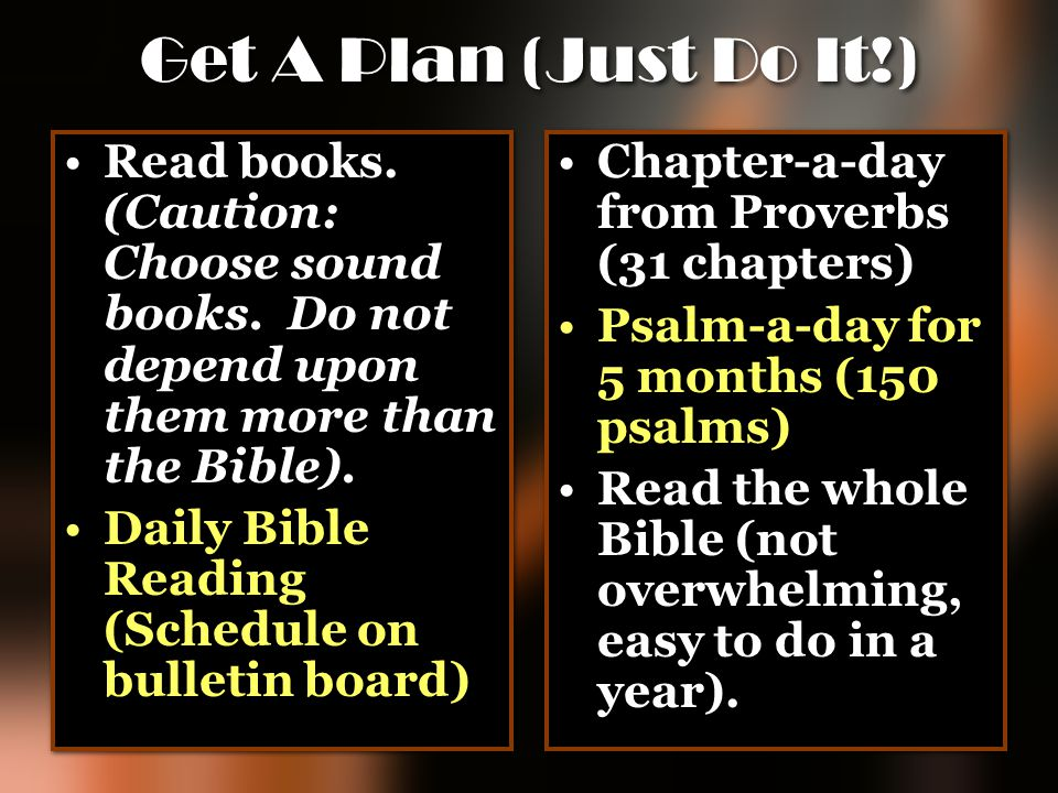 Get A Plan (Just Do It!) Read books. (Caution: Choose sound books. Do not depend upon them more than the Bible).