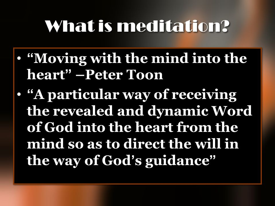 What is meditation Moving with the mind into the heart –Peter Toon