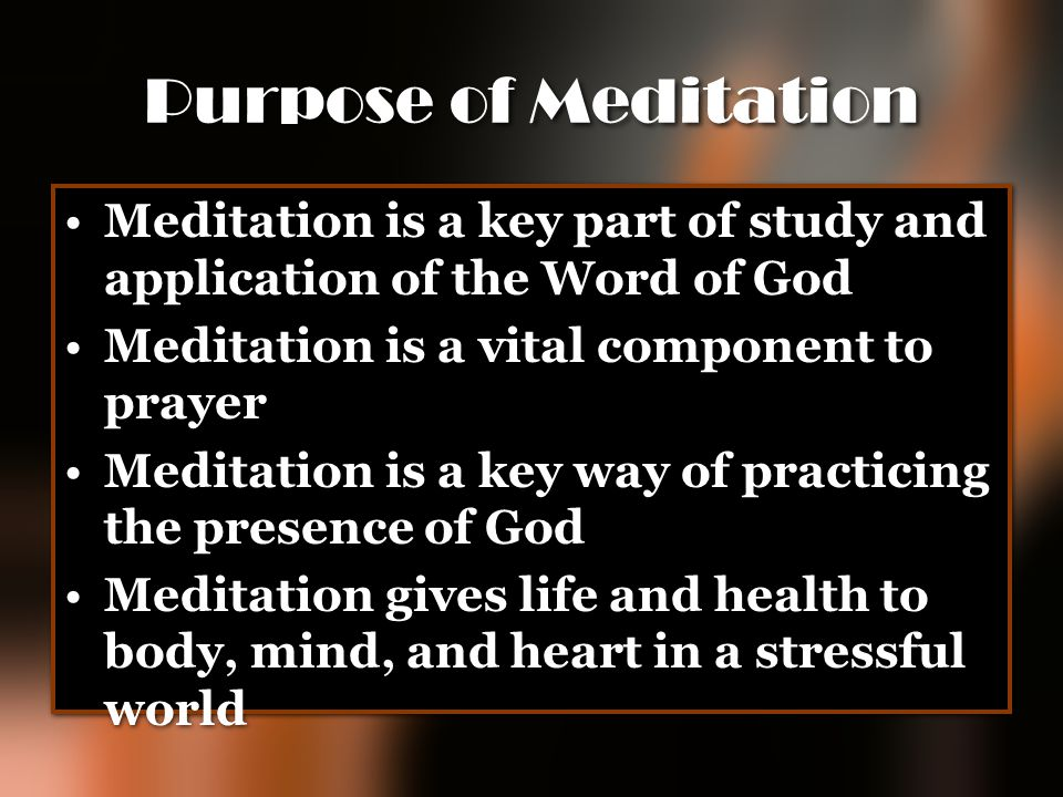 Purpose of Meditation Meditation is a key part of study and application of the Word of God. Meditation is a vital component to prayer.