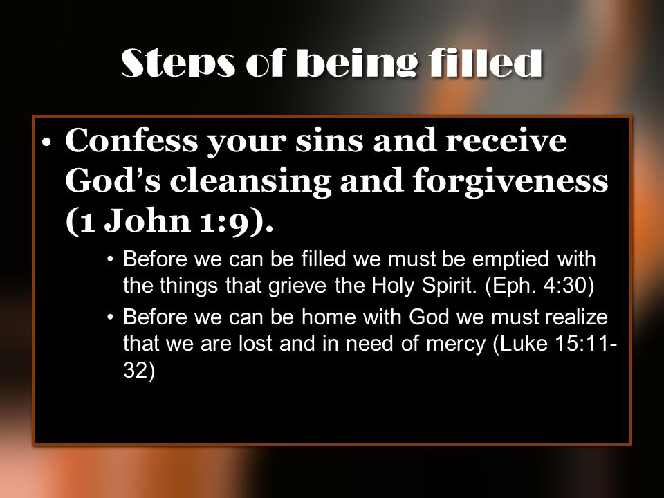 Steps of being filled Confess your sins and receive God's cleansing and forgiveness (1 John 1:9).
