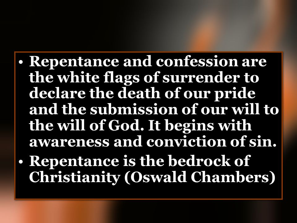 Repentance and confession are the white flags of surrender to declare the death of our pride and the submission of our will to the will of God. It begins with awareness and conviction of sin.