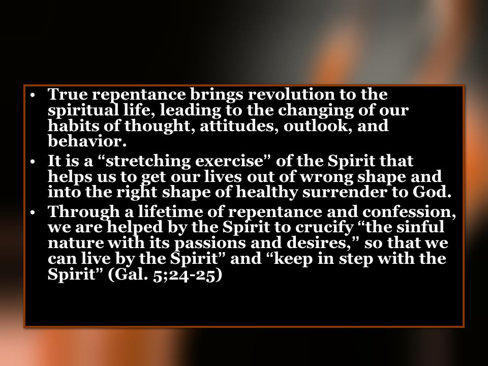 True repentance brings revolution to the spiritual life, leading to the changing of our habits of thought, attitudes, outlook, and behavior.