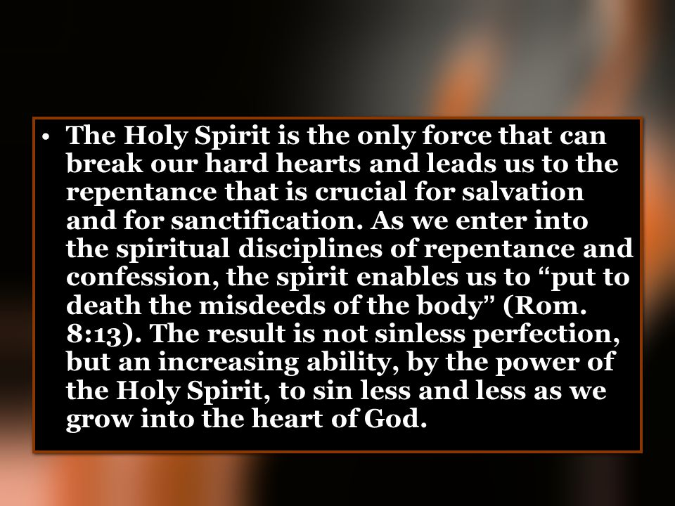 The Holy Spirit is the only force that can break our hard hearts and leads us to the repentance that is crucial for salvation and for sanctification.