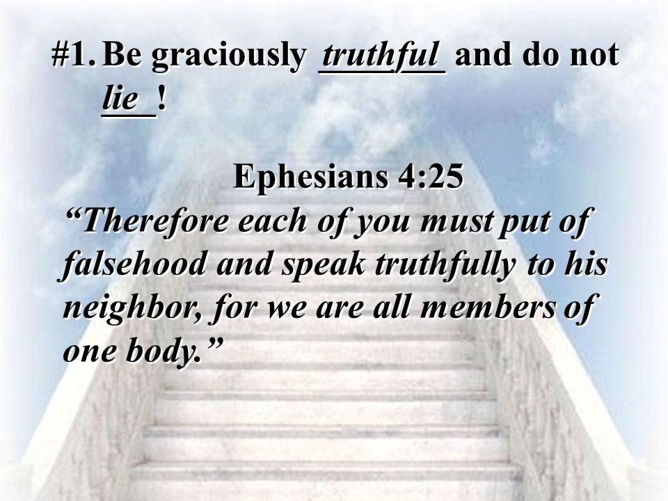 #1. Be graciously _______ and do not ___! truthful. lie. Ephesians 4:25.