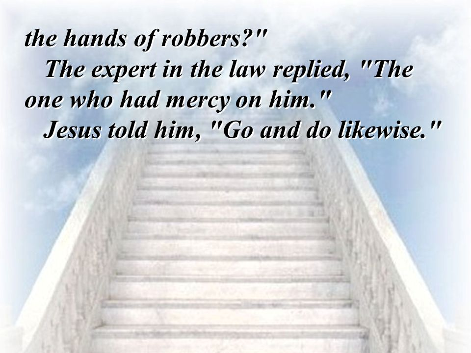 the hands of robbers The expert in the law replied, The one who had mercy on him. Jesus told him, Go and do likewise.