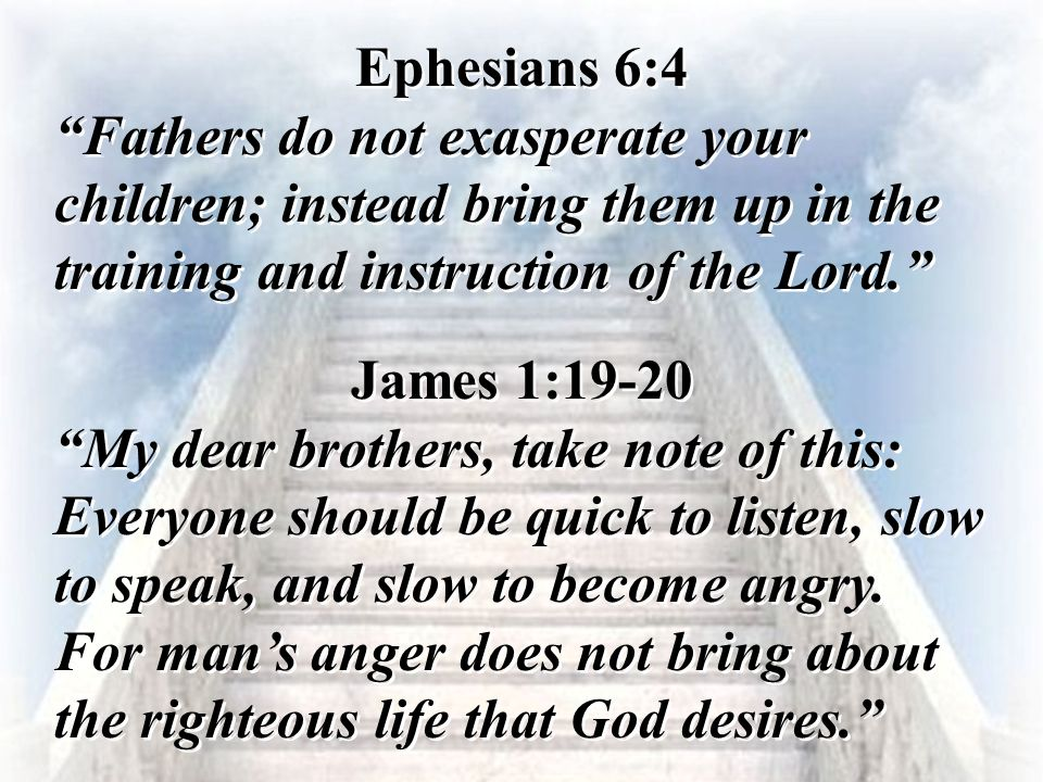 Ephesians 6:4 Fathers do not exasperate your children; instead bring them up in the training and instruction of the Lord.