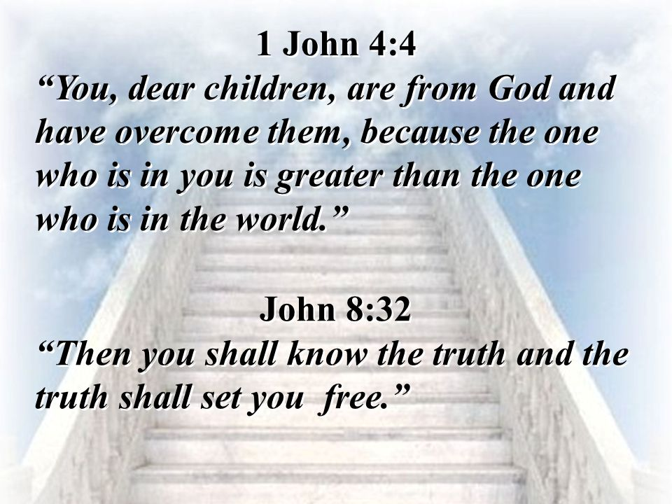 1 John 4:4 You, dear children, are from God and have overcome them, because the one who is in you is greater than the one who is in the world.