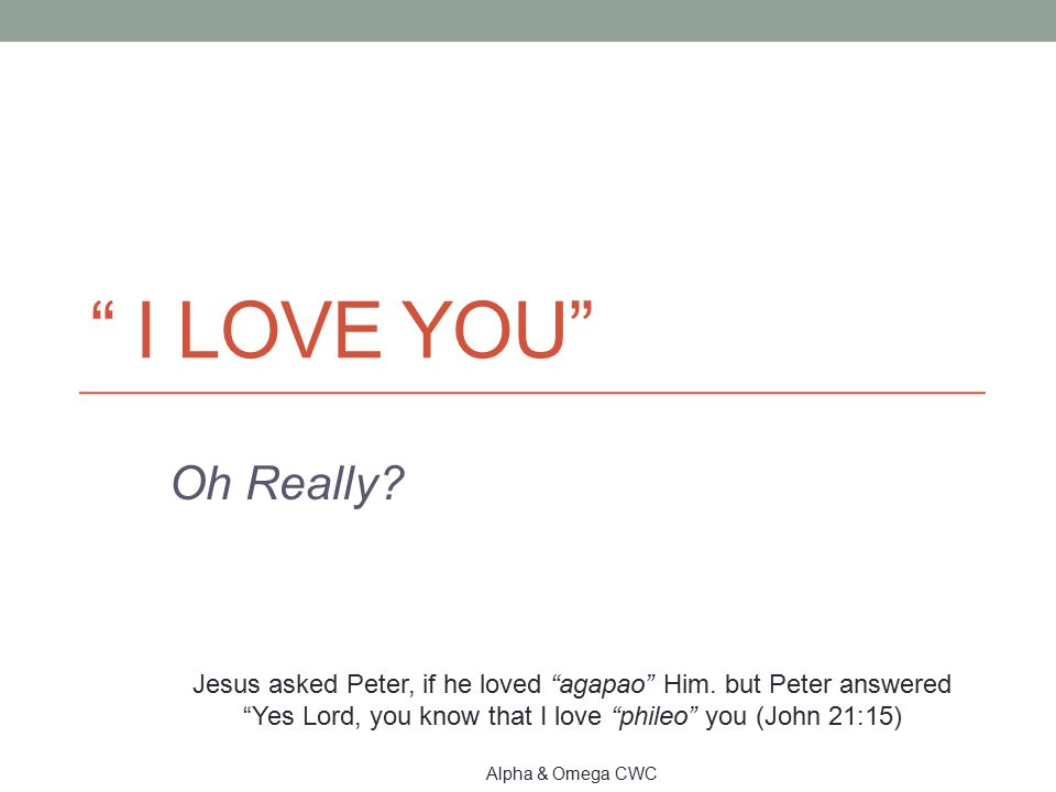 I love You Oh Really Jesus asked Peter, if he loved agapao Him. but Peter answered Yes Lord, you know that I love phileo you (John 21:15)