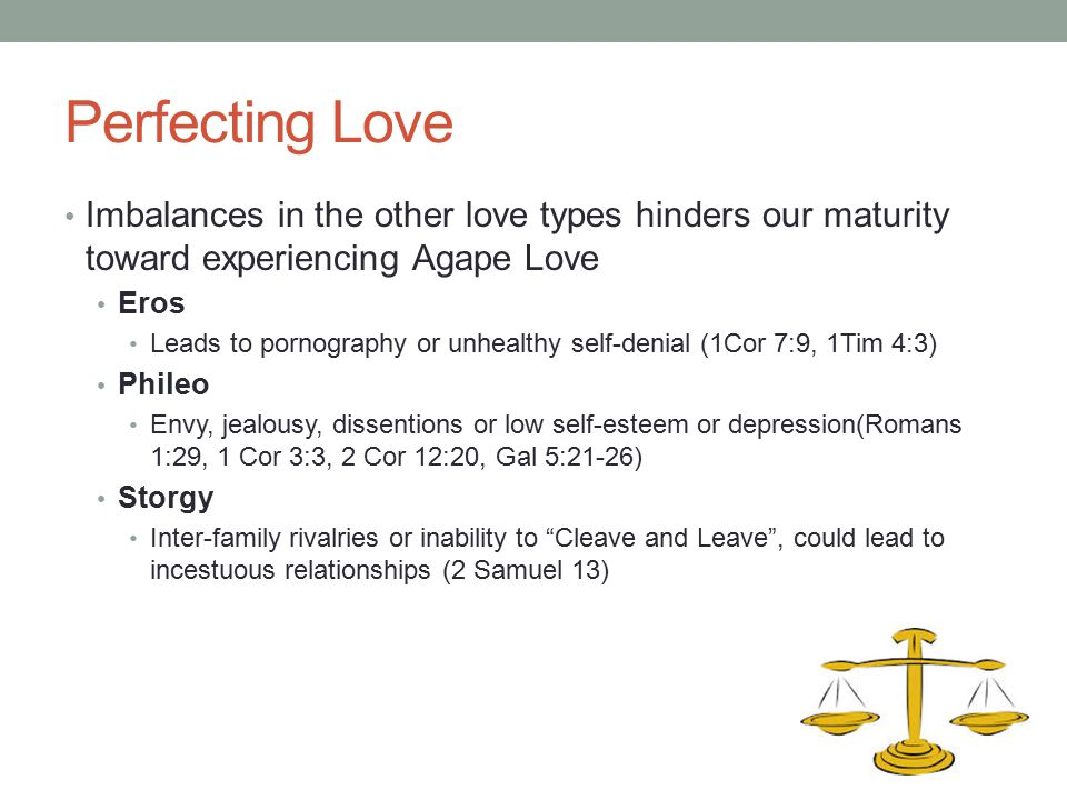 Perfecting Love Imbalances in the other love types hinders our maturity toward experiencing Agape Love.