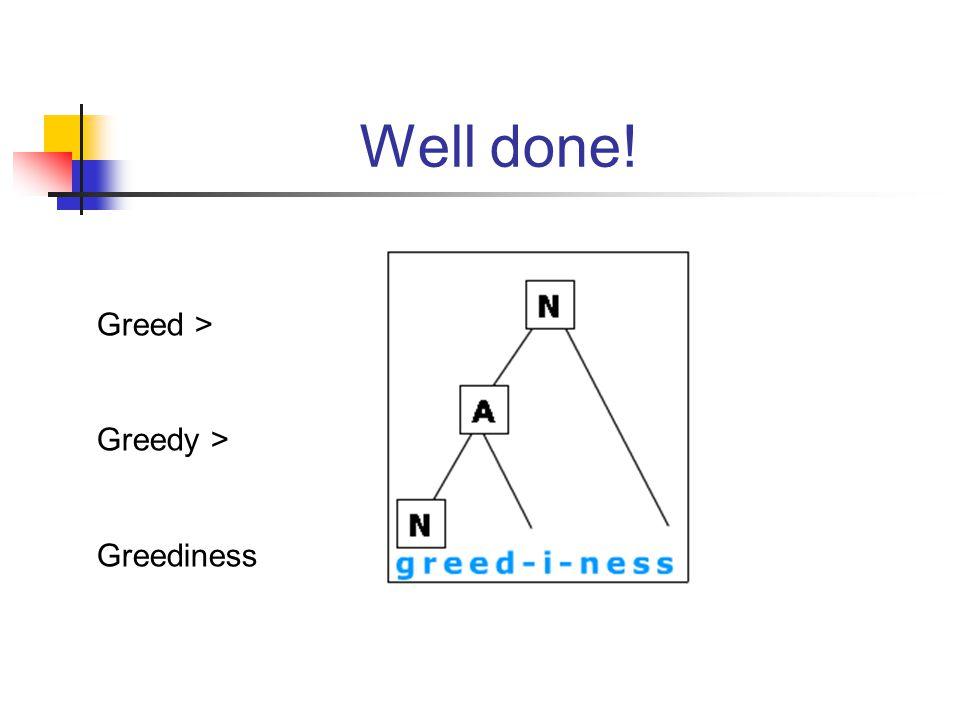 Well done! Greed > Greedy > Greediness